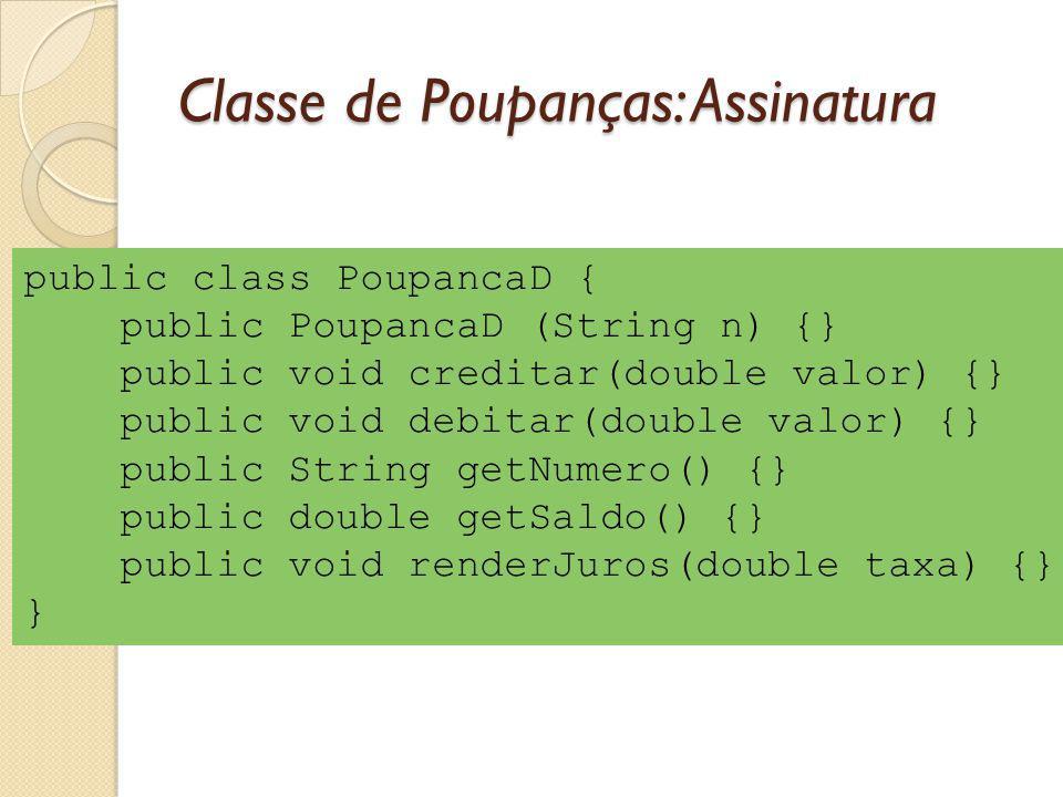 Classe de Poupanças: Assinatura public class PoupancaD { public PoupancaD (String n) {} public void creditar(double valor) {} public void debitar(double valor) {} public String getNumero() {} public double getSaldo() {} public void renderJuros(double taxa) {} }