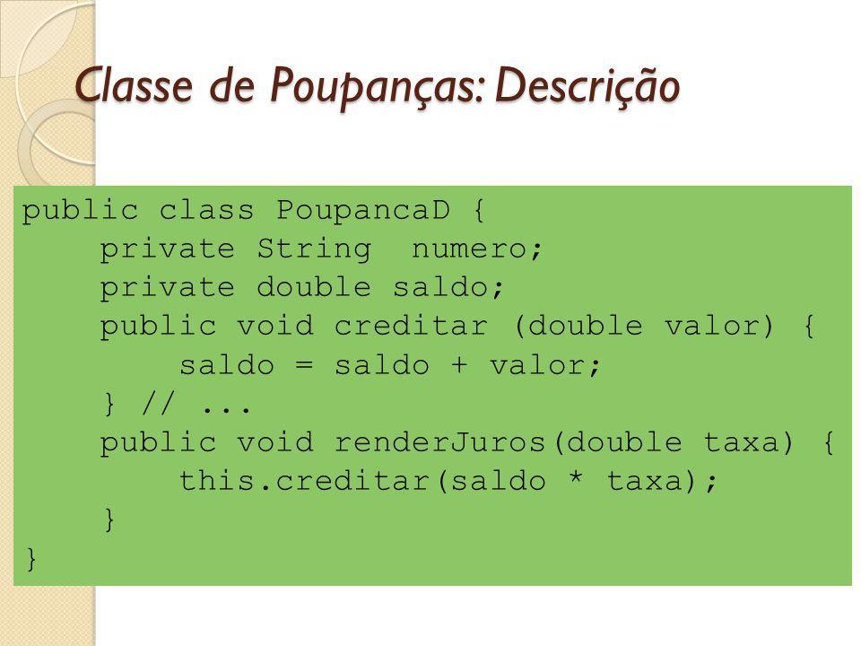 Classe de Poupanças: Descrição public class PoupancaD { private String numero; private double saldo; public void creditar (double valor) { saldo = sal