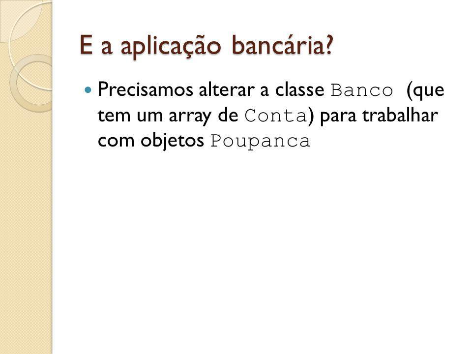 E a aplicação bancária? Precisamos alterar a classe Banco (que tem um array de Conta ) para trabalhar com objetos Poupanca