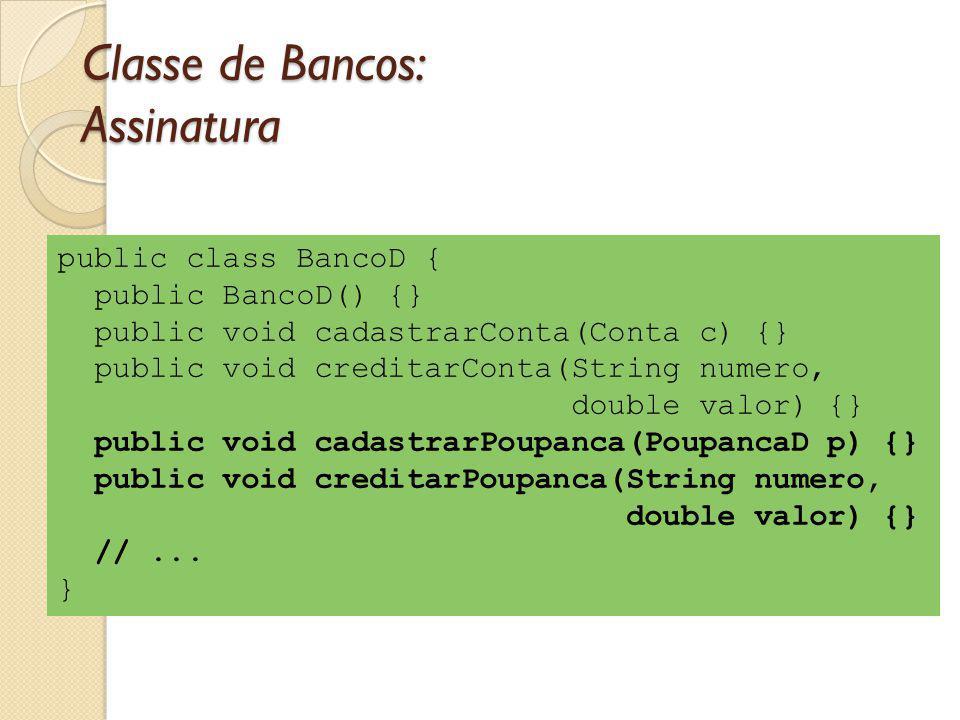 Classe de Bancos: Assinatura public class BancoD { public BancoD() {} public void cadastrarConta(Conta c) {} public void creditarConta(String numero, double valor) {} public void cadastrarPoupanca(PoupancaD p) {} public void creditarPoupanca(String numero, double valor) {} //...