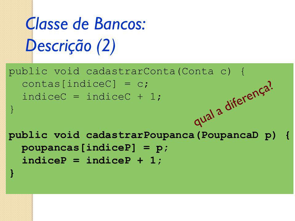 public void cadastrarConta(Conta c) { contas[indiceC] = c; indiceC = indiceC + 1; } public void cadastrarPoupanca(PoupancaD p) { poupancas[indiceP] = p; indiceP = indiceP + 1; } Classe de Bancos: Descrição (2) qual a diferença?