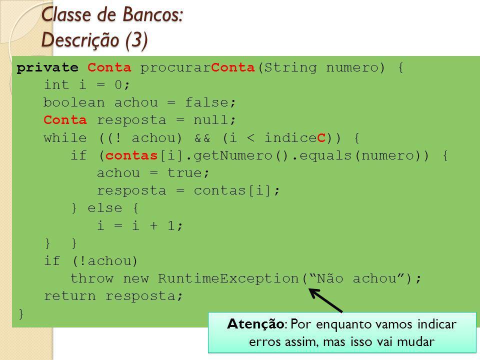 private Conta procurarConta(String numero) { int i = 0; boolean achou = false; Conta resposta = null; while ((! achou) && (i < indiceC)) { if (contas[