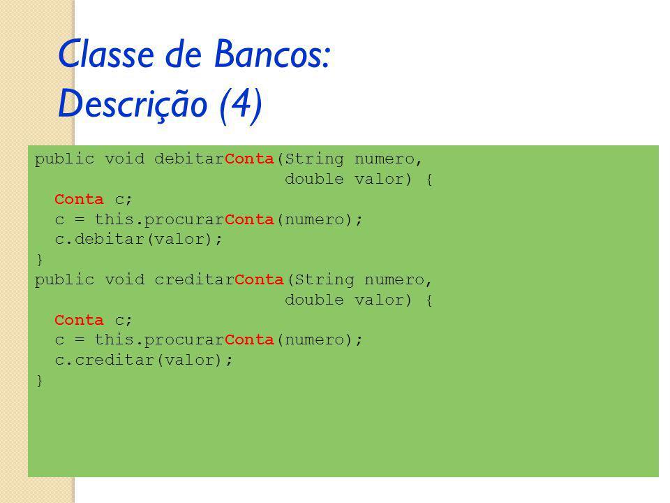public void debitarConta(String numero, double valor) { Conta c; c = this.procurarConta(numero); c.debitar(valor); } public void creditarConta(String numero, double valor) { Conta c; c = this.procurarConta(numero); c.creditar(valor); } Classe de Bancos: Descrição (4)