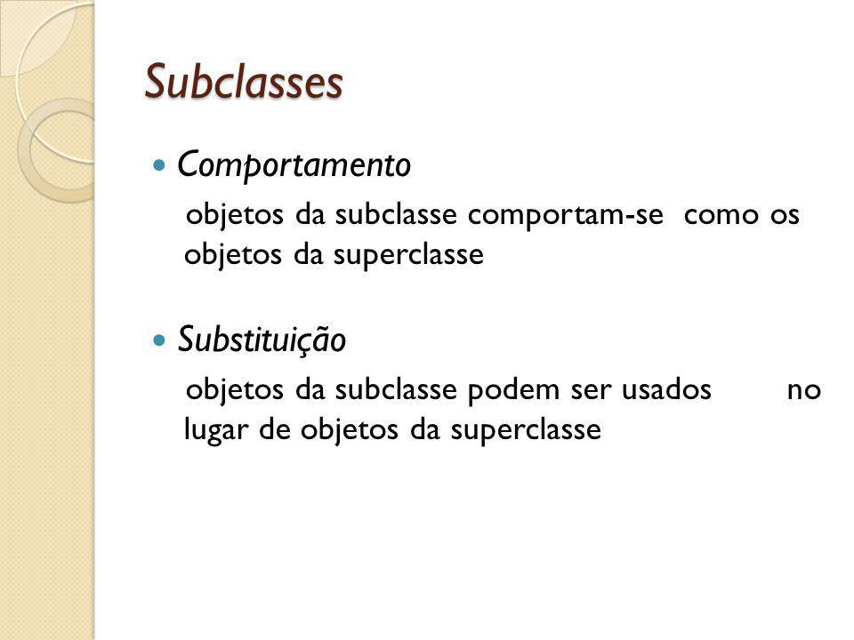 Subclasses Comportamento objetos da subclasse comportam-se como os objetos da superclasse Substituição objetos da subclasse podem ser usados no lugar de objetos da superclasse