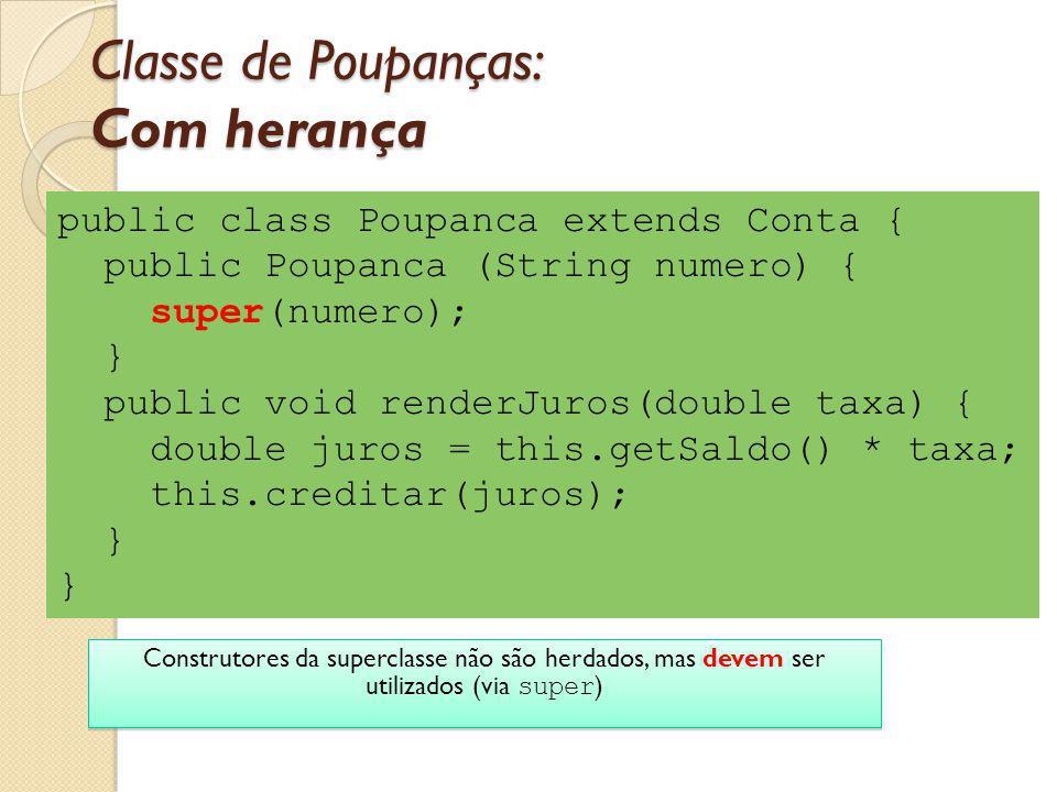 Classe de Poupanças: Com herança public class Poupanca extends Conta { public Poupanca (String numero) { super(numero); } public void renderJuros(doub