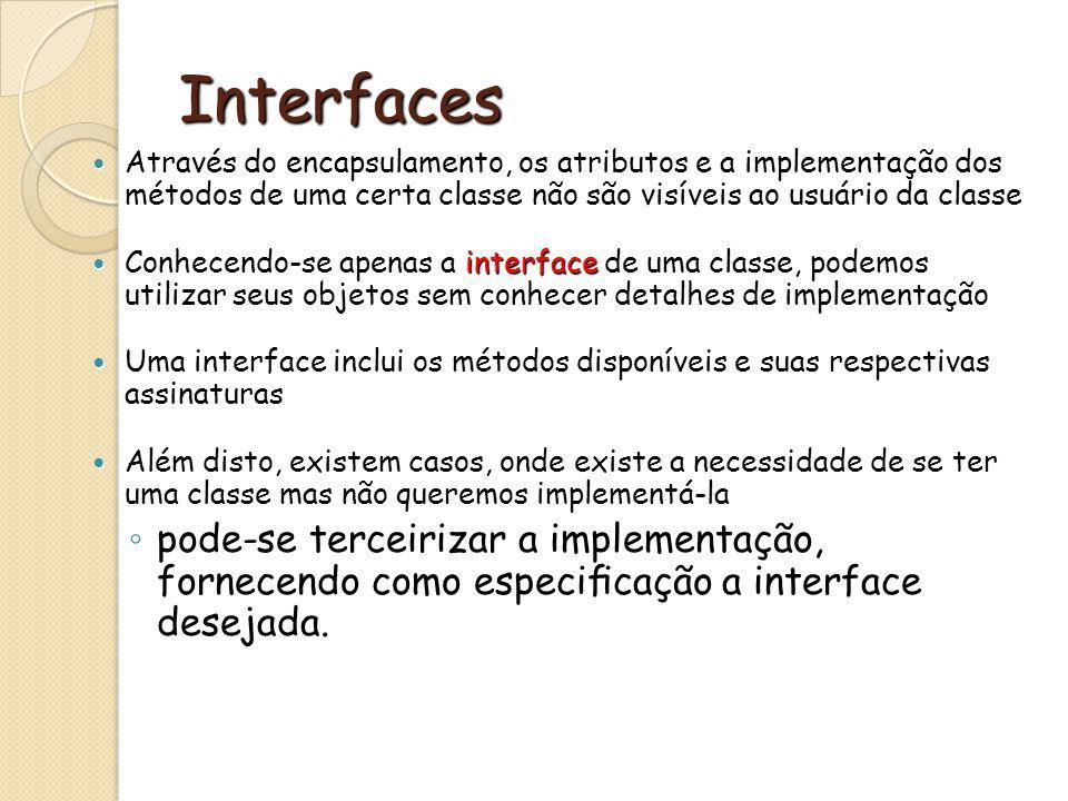 Interfaces Através do encapsulamento, os atributos e a implementação dos métodos de uma certa classe não são visíveis ao usuário da classe Através do encapsulamento, os atributos e a implementação dos métodos de uma certa classe não são visíveis ao usuário da classe Conhecendo-se apenas a interface de uma classe, podemos utilizar seus objetos sem conhecer detalhes de implementação Conhecendo-se apenas a interface de uma classe, podemos utilizar seus objetos sem conhecer detalhes de implementação Uma interface inclui os métodos disponíveis e suas respectivas assinaturas Uma interface inclui os métodos disponíveis e suas respectivas assinaturas Além disto, existem casos, onde existe a necessidade de se ter uma classe mas não queremos implementá-la Além disto, existem casos, onde existe a necessidade de se ter uma classe mas não queremos implementá-la pode-se terceirizar a implementação, fornecendo como especicação a interface desejada.