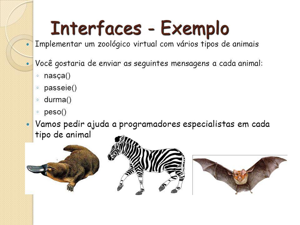 Interfaces - Exemplo Implementar um zoológico virtual com vários tipos de animais Implementar um zoológico virtual com vários tipos de animais Você gostaria de enviar as seguintes mensagens a cada animal: Você gostaria de enviar as seguintes mensagens a cada animal: nasça() nasça() passeie() passeie() durma() durma() peso() peso() Vamos pedir ajuda a programadores especialistas em cada tipo de animal Vamos pedir ajuda a programadores especialistas em cada tipo de animal