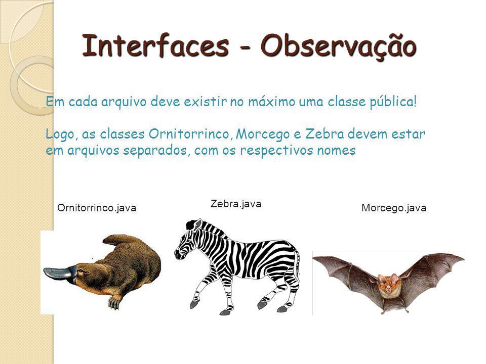Interfaces - Observação Em cada arquivo deve existir no máximo uma classe pública! Logo, as classes Ornitorrinco, Morcego e Zebra devem estar em arqui