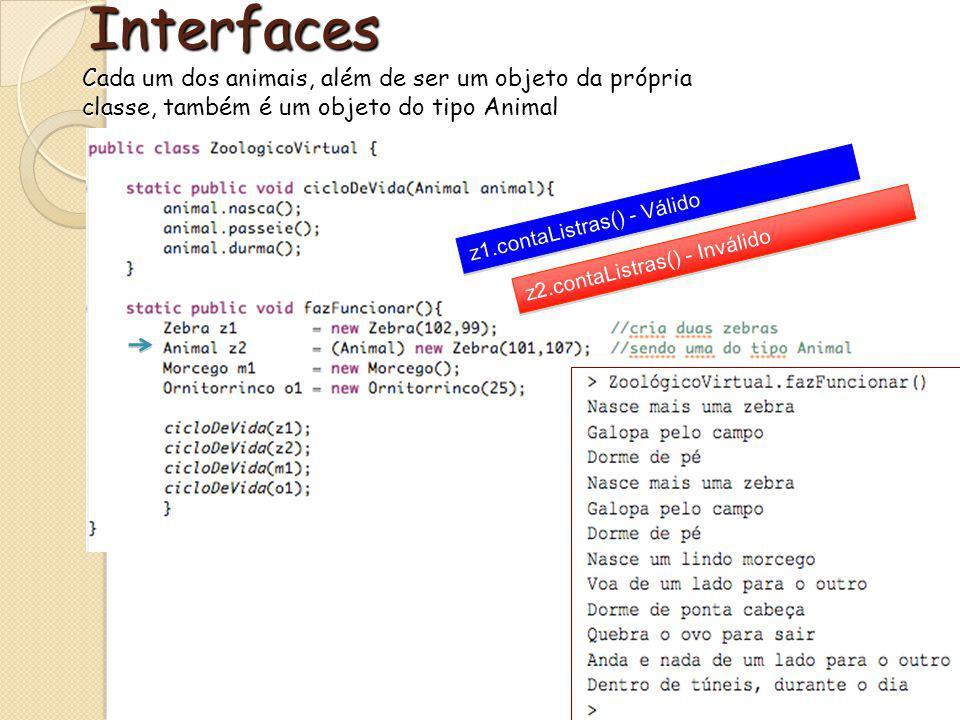 Interfaces Cada um dos animais, além de ser um objeto da própria classe, também é um objeto do tipo Animal z2.contaListras() - Inválido z1.contaListras() - Válido