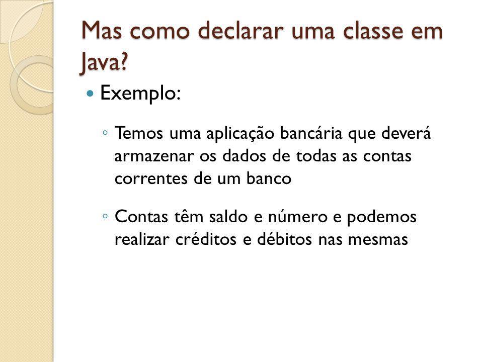 Mas como declarar uma classe em Java? Exemplo: Temos uma aplicação bancária que deverá armazenar os dados de todas as contas correntes de um banco Con