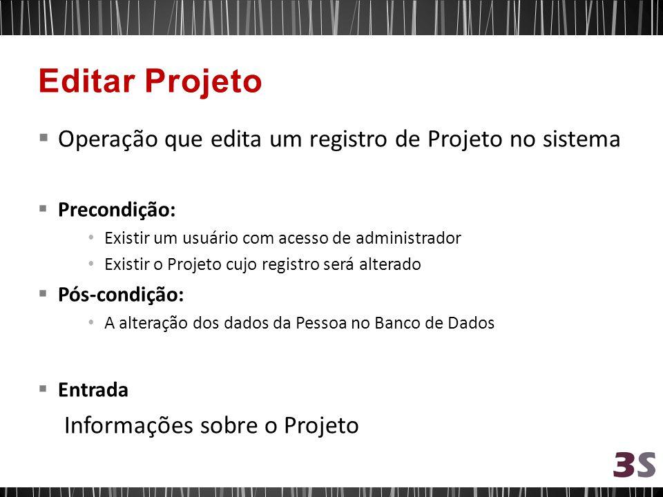 Operação que edita um registro de Projeto no sistema Precondição: Existir um usuário com acesso de administrador Existir o Projeto cujo registro será alterado Pós-condição: A alteração dos dados da Pessoa no Banco de Dados Entrada Informações sobre o Projeto