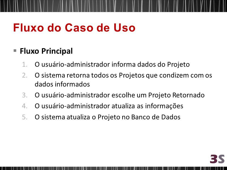 Fluxo Principal 1.O usuário-administrador informa dados do Projeto 2.O sistema retorna todos os Projetos que condizem com os dados informados 3.O usuá