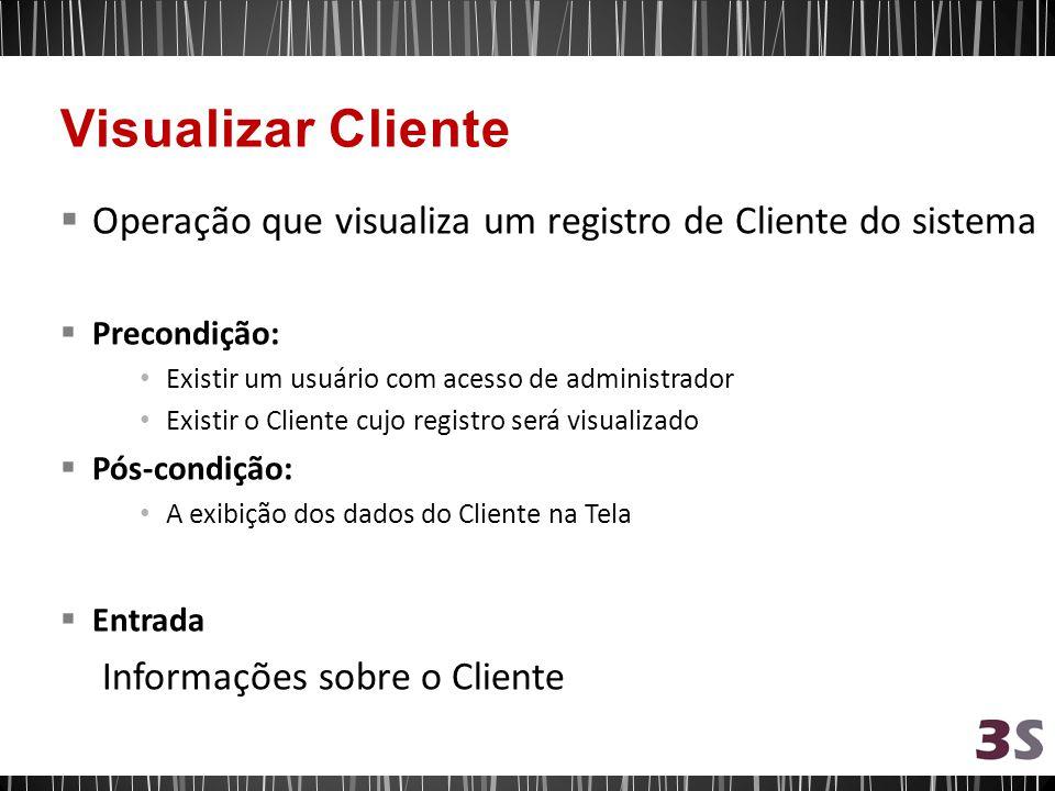 Operação que visualiza um registro de Cliente do sistema Precondição: Existir um usuário com acesso de administrador Existir o Cliente cujo registro será visualizado Pós-condição: A exibição dos dados do Cliente na Tela Entrada Informações sobre o Cliente