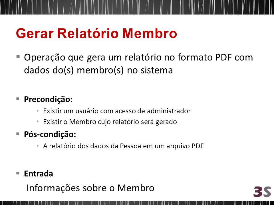 Operação que gera um relatório no formato PDF com dados do(s) membro(s) no sistema Precondição: Existir um usuário com acesso de administrador Existir o Membro cujo relatório será gerado Pós-condição: A relatório dos dados da Pessoa em um arquivo PDF Entrada Informações sobre o Membro