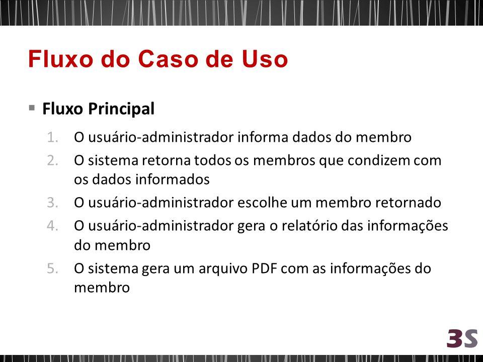 Fluxo Principal 1.O usuário-administrador informa dados do membro 2.O sistema retorna todos os membros que condizem com os dados informados 3.O usuário-administrador escolhe um membro retornado 4.O usuário-administrador gera o relatório das informações do membro 5.O sistema gera um arquivo PDF com as informações do membro