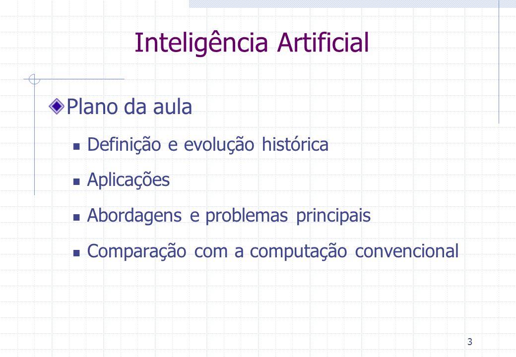 3 Inteligência Artificial Plano da aula Definição e evolução histórica Aplicações Abordagens e problemas principais Comparação com a computação conven