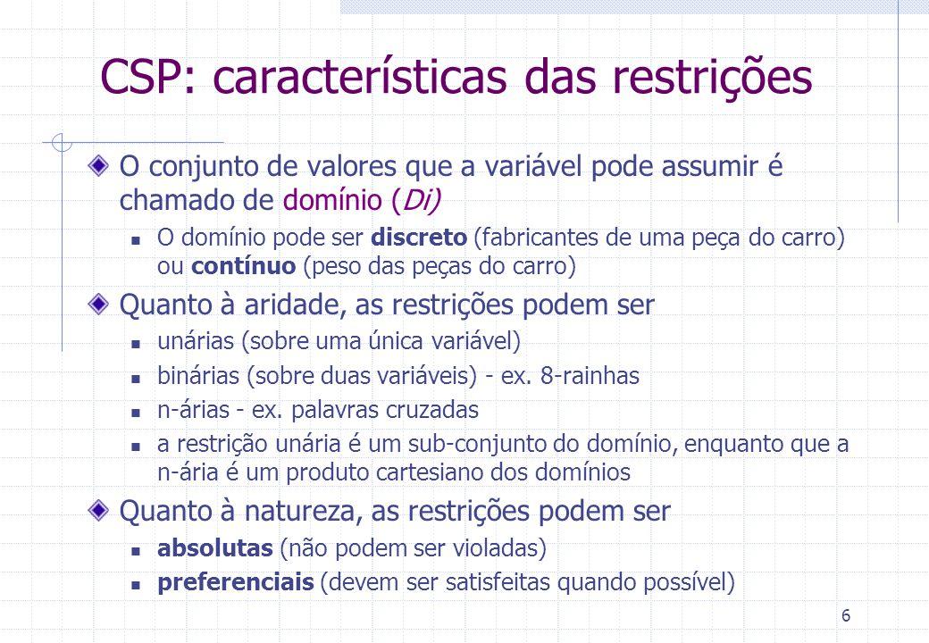 6 CSP: características das restrições O conjunto de valores que a variável pode assumir é chamado de domínio (Di) O domínio pode ser discreto (fabricantes de uma peça do carro) ou contínuo (peso das peças do carro) Quanto à aridade, as restrições podem ser unárias (sobre uma única variável) binárias (sobre duas variáveis) - ex.