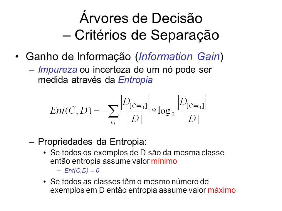 Árvores de Decisão – Critérios de Separação Ganho de Informação (Information Gain) –Impureza ou incerteza de um nó pode ser medida através da Entropia –Propriedades da Entropia: Se todos os exemplos de D são da mesma classe então entropia assume valor mínimo –Ent(C,D) = 0 Se todos as classes têm o mesmo número de exemplos em D então entropia assume valor máximo