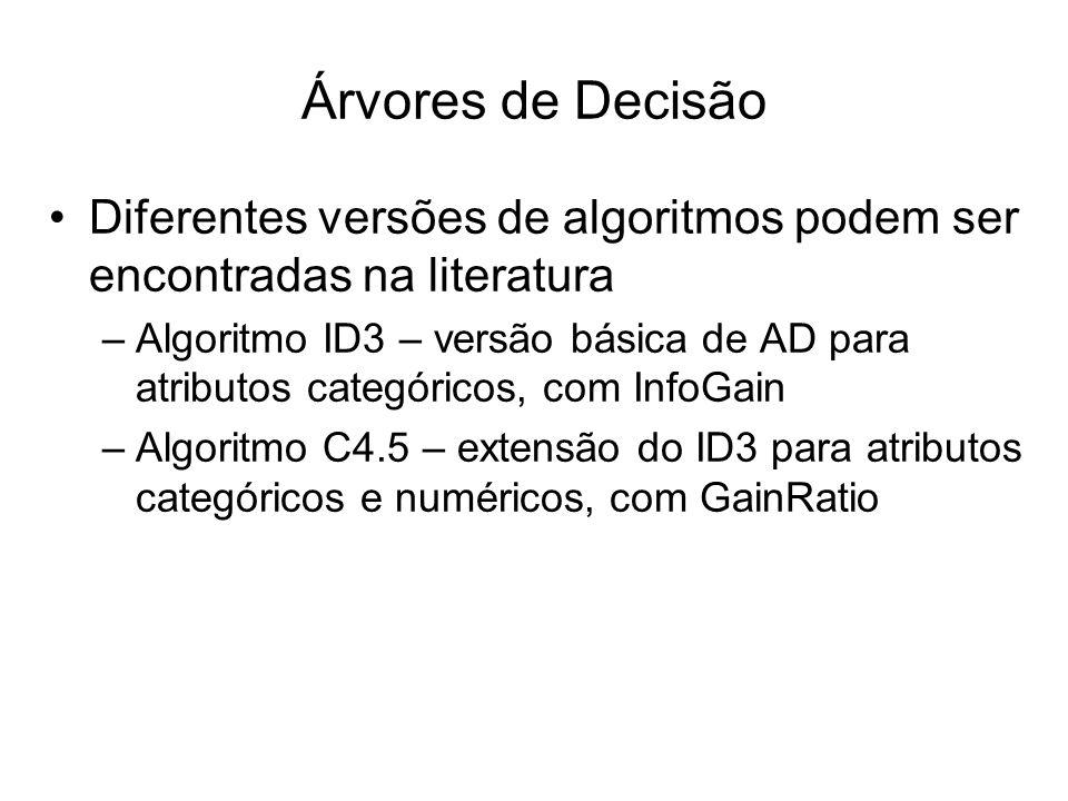 Diferentes versões de algoritmos podem ser encontradas na literatura –Algoritmo ID3 – versão básica de AD para atributos categóricos, com InfoGain –Algoritmo C4.5 – extensão do ID3 para atributos categóricos e numéricos, com GainRatio Árvores de Decisão