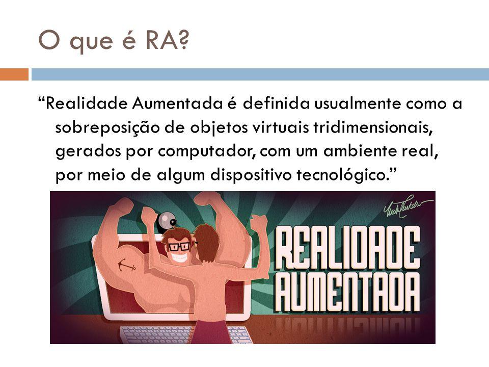 O que é RA? Realidade Aumentada é definida usualmente como a sobreposição de objetos virtuais tridimensionais, gerados por computador, com um ambiente