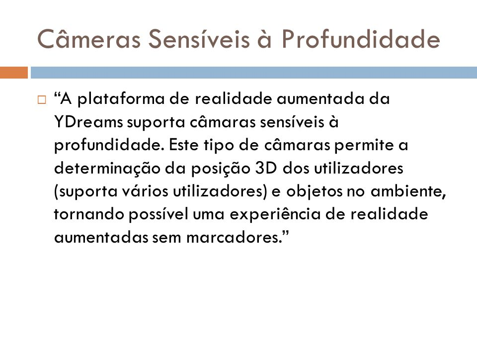Câmeras Sensíveis à Profundidade A plataforma de realidade aumentada da YDreams suporta câmaras sensíveis à profundidade. Este tipo de câmaras permite