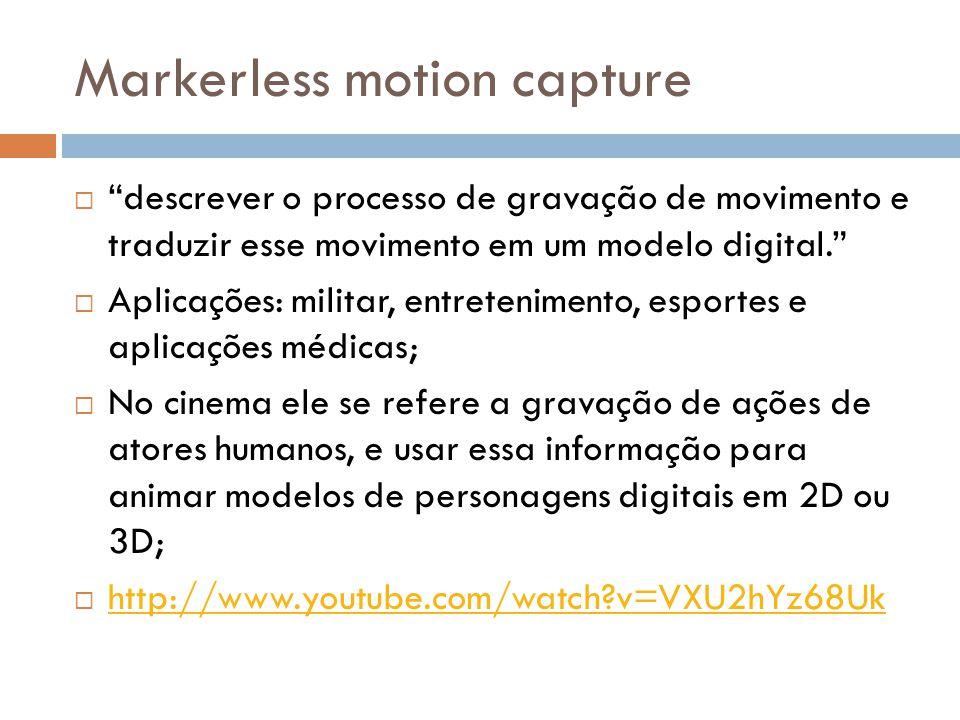 Markerless motion capture descrever o processo de gravação de movimento e traduzir esse movimento em um modelo digital. Aplicações: militar, entreteni