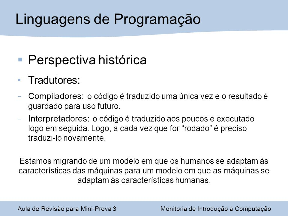 Perspectiva histórica Tradutores: – Compiladores: o código é traduzido uma única vez e o resultado é guardado para uso futuro. – Interpretadores: o có