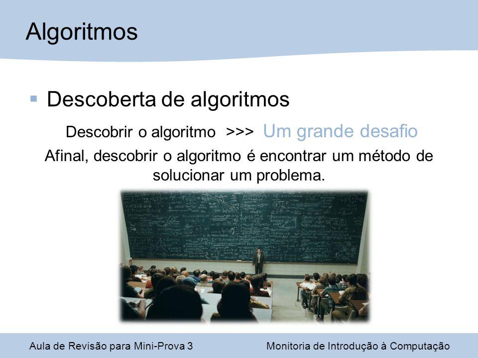 Descoberta de algoritmos Descobrir o algoritmo >>> Um grande desafio Afinal, descobrir o algoritmo é encontrar um método de solucionar um problema. Al
