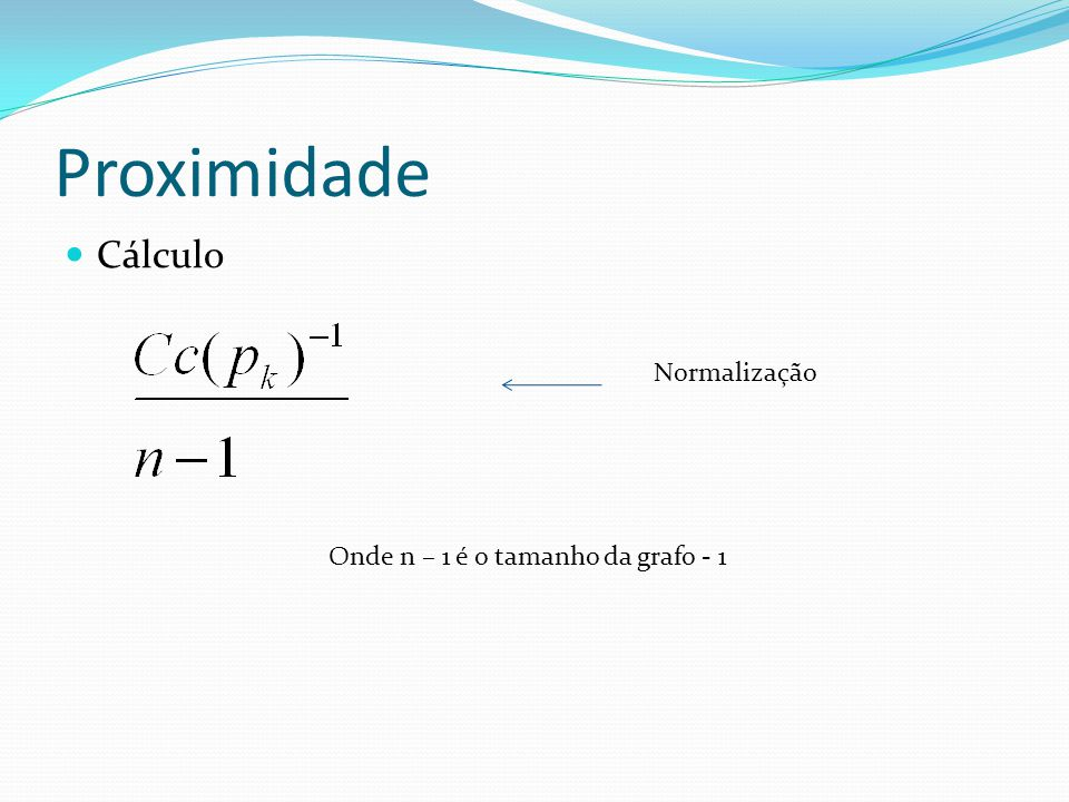 Proximidade Cálculo Onde n – 1 é o tamanho da grafo - 1 Normalização