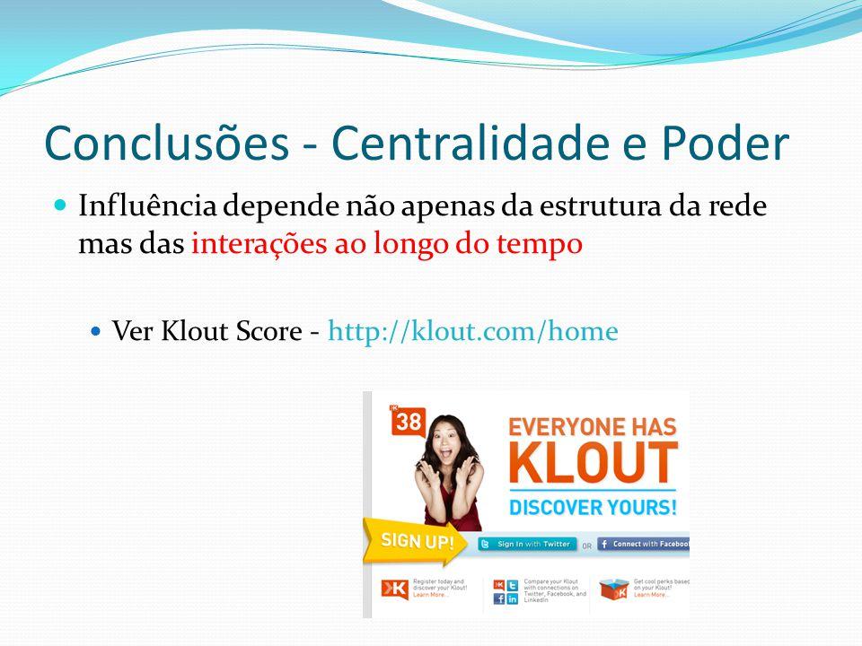 Conclusões - Centralidade e Poder Influência depende não apenas da estrutura da rede mas das interações ao longo do tempo Ver Klout Score - http://klo
