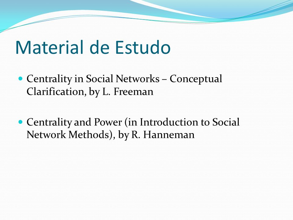 Material de Estudo Centrality in Social Networks – Conceptual Clarification, by L. Freeman Centrality and Power (in Introduction to Social Network Met