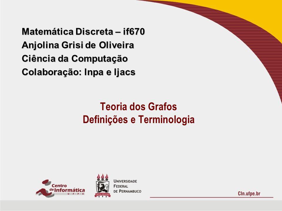 Matemática Discreta – if670 Anjolina Grisi de Oliveira Ciência da Computação Colaboração: lnpa e ljacs Teoria dos Grafos Definições e Terminologia