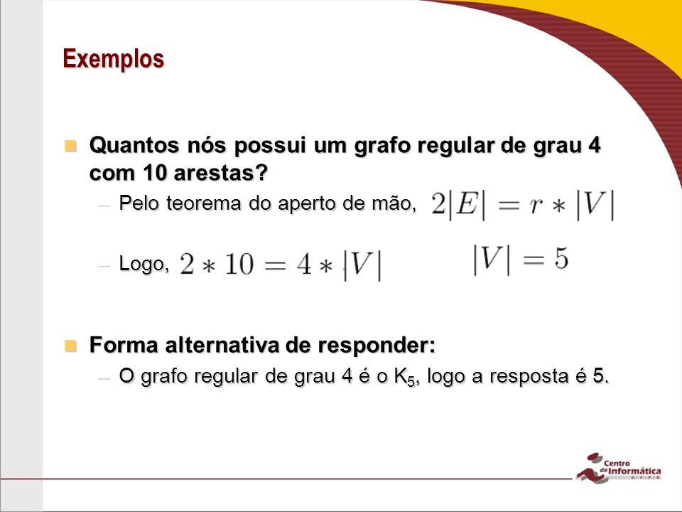 Exemplos Quantos nós possui um grafo regular de grau 4 com 10 arestas? Quantos nós possui um grafo regular de grau 4 com 10 arestas? –Pelo teorema do