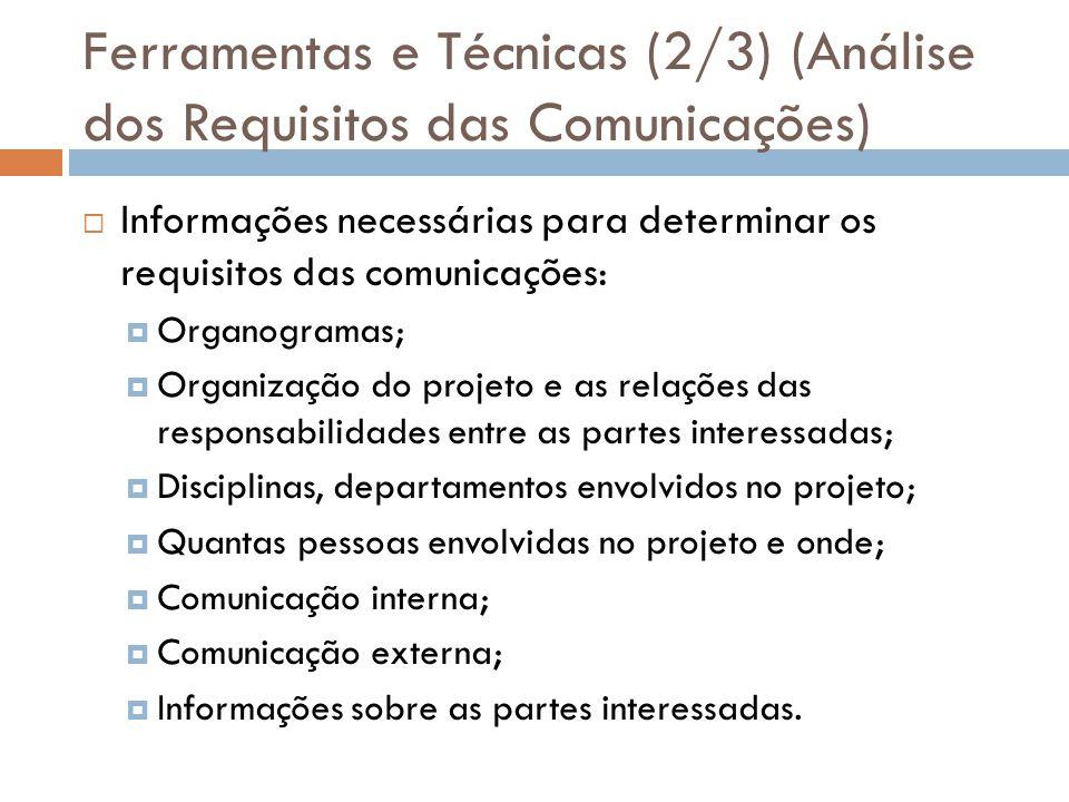 Ferramentas e Técnicas (2/3) (Análise dos Requisitos das Comunicações) Informações necessárias para determinar os requisitos das comunicações: Organogramas; Organização do projeto e as relações das responsabilidades entre as partes interessadas; Disciplinas, departamentos envolvidos no projeto; Quantas pessoas envolvidas no projeto e onde; Comunicação interna; Comunicação externa; Informações sobre as partes interessadas.