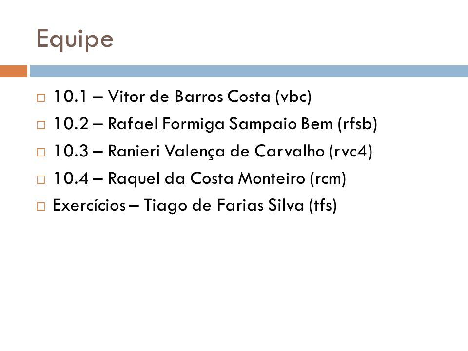 Equipe 10.1 – Vitor de Barros Costa (vbc) 10.2 – Rafael Formiga Sampaio Bem (rfsb) 10.3 – Ranieri Valença de Carvalho (rvc4) 10.4 – Raquel da Costa Monteiro (rcm) Exercícios – Tiago de Farias Silva (tfs)