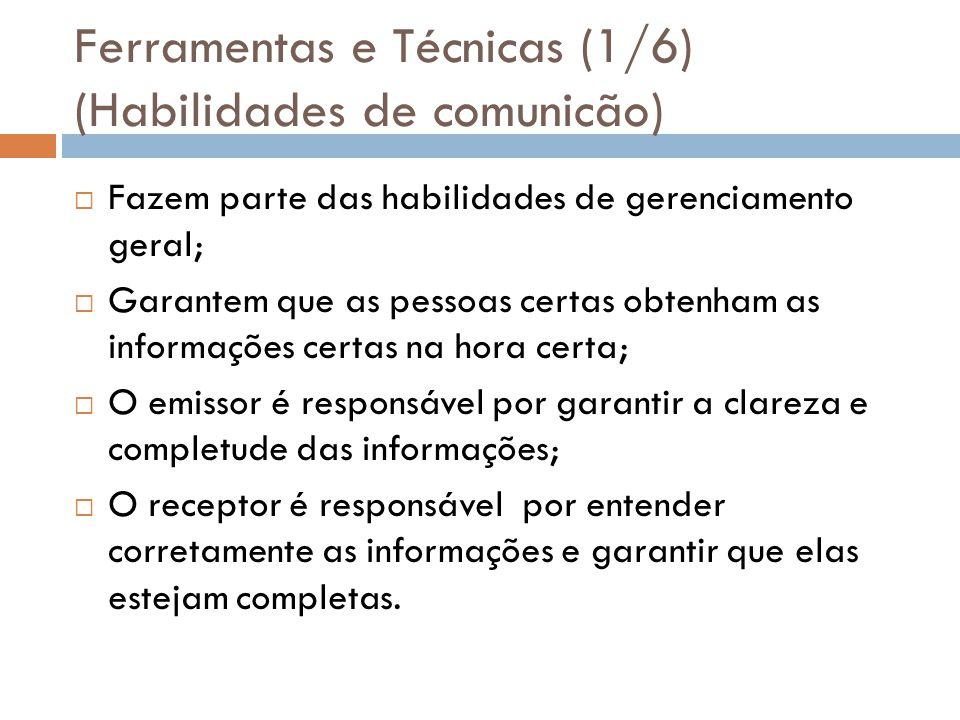 Ferramentas e Técnicas (1/6) (Habilidades de comunicão) Fazem parte das habilidades de gerenciamento geral; Garantem que as pessoas certas obtenham as