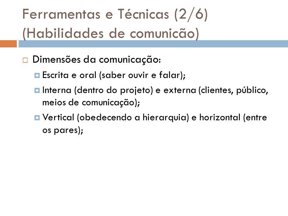 Ferramentas e Técnicas (2/6) (Habilidades de comunicão) Dimensões da comunicação: Escrita e oral (saber ouvir e falar); Interna (dentro do projeto) e externa (clientes, público, meios de comunicação); Vertical (obedecendo a hierarquia) e horizontal (entre os pares);