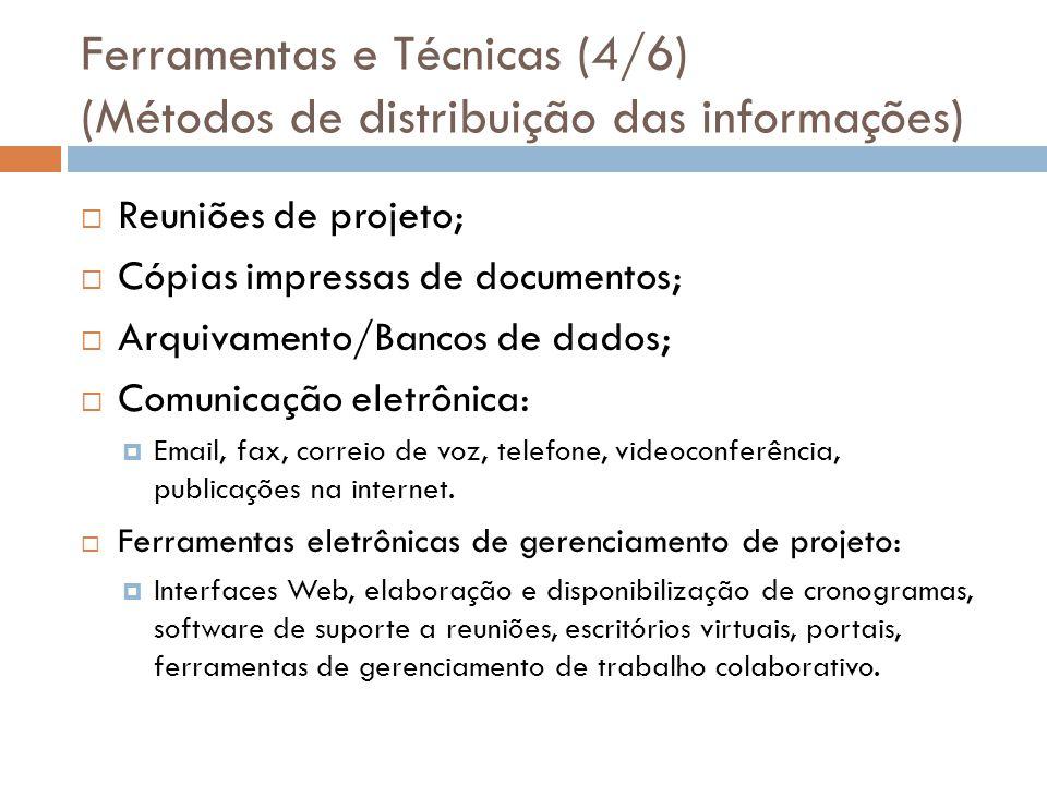 Ferramentas e Técnicas (4/6) (Métodos de distribuição das informações) Reuniões de projeto; Cópias impressas de documentos; Arquivamento/Bancos de dados; Comunicação eletrônica: Email, fax, correio de voz, telefone, videoconferência, publicações na internet.