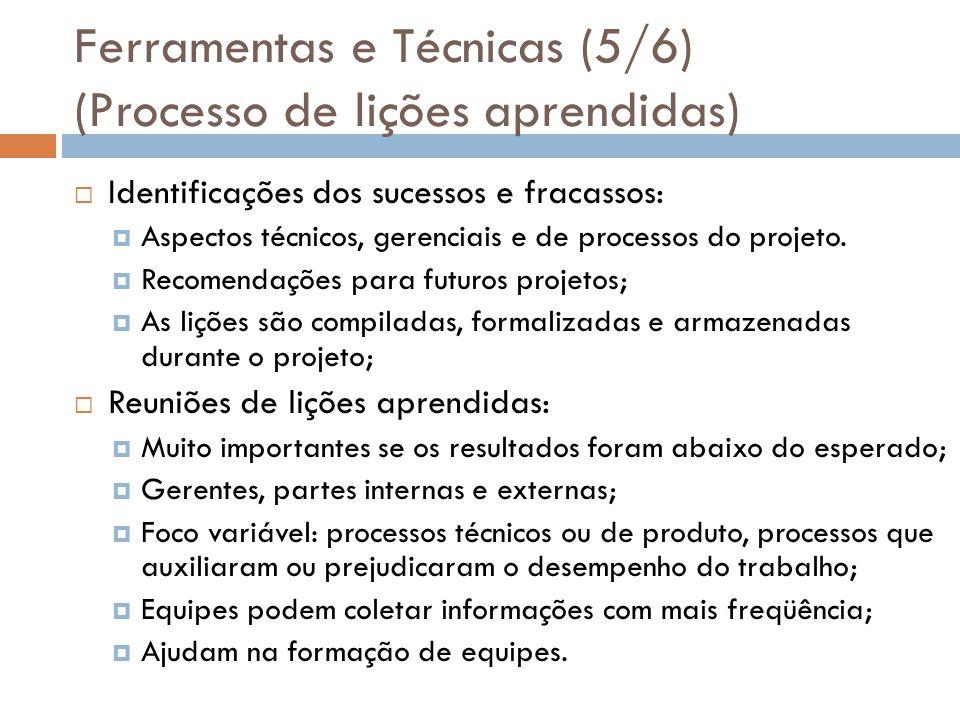 Ferramentas e Técnicas (5/6) (Processo de lições aprendidas) Identificações dos sucessos e fracassos: Aspectos técnicos, gerenciais e de processos do projeto.