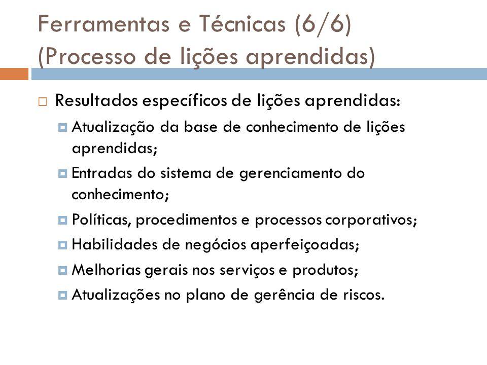 Ferramentas e Técnicas (6/6) (Processo de lições aprendidas) Resultados específicos de lições aprendidas: Atualização da base de conhecimento de lições aprendidas; Entradas do sistema de gerenciamento do conhecimento; Políticas, procedimentos e processos corporativos; Habilidades de negócios aperfeiçoadas; Melhorias gerais nos serviços e produtos; Atualizações no plano de gerência de riscos.