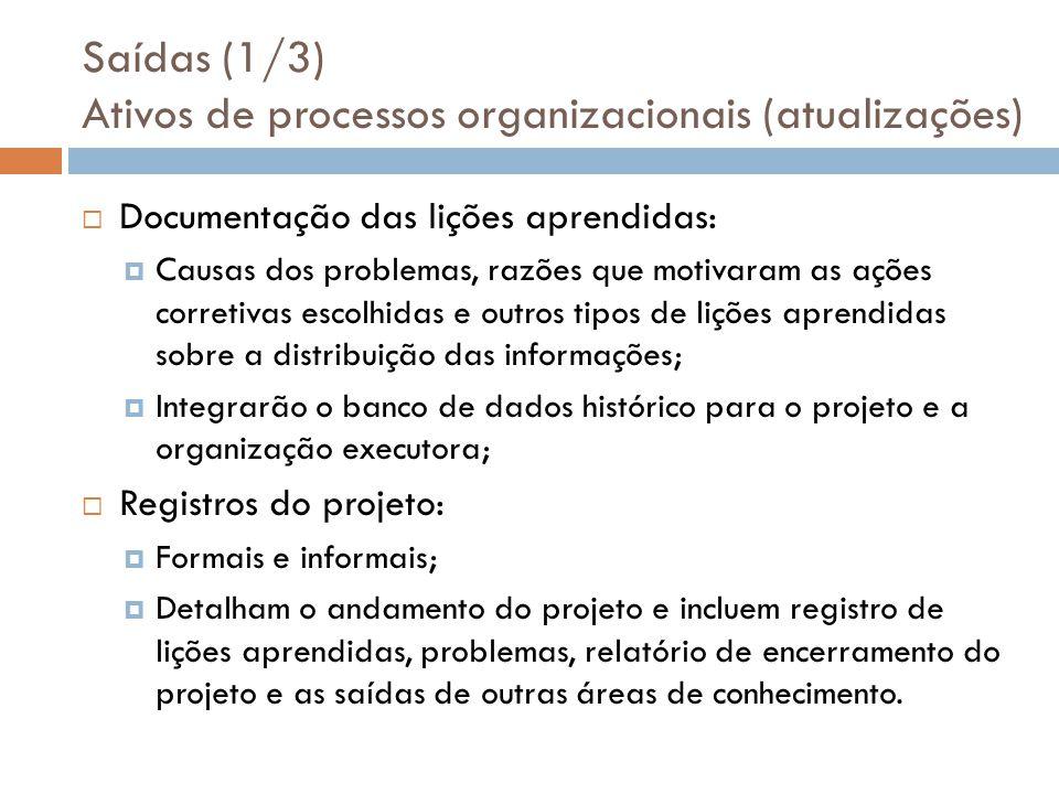Saídas (1/3) Ativos de processos organizacionais (atualizações) Documentação das lições aprendidas: Causas dos problemas, razões que motivaram as açõe