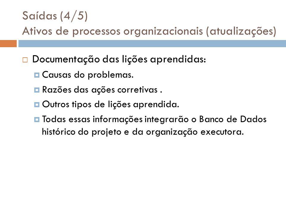Saídas (4/5) Ativos de processos organizacionais (atualizações) Documentação das lições aprendidas: Causas do problemas. Razões das ações corretivas.