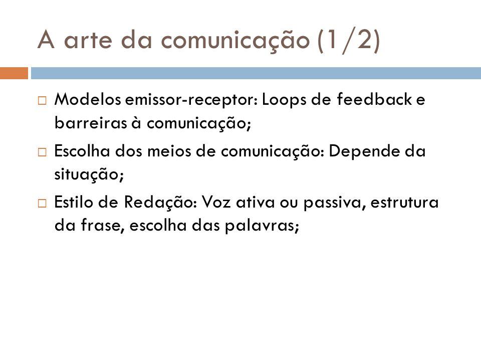 A arte da comunicação (1/2) Modelos emissor-receptor: Loops de feedback e barreiras à comunicação; Escolha dos meios de comunicação: Depende da situação; Estilo de Redação: Voz ativa ou passiva, estrutura da frase, escolha das palavras;