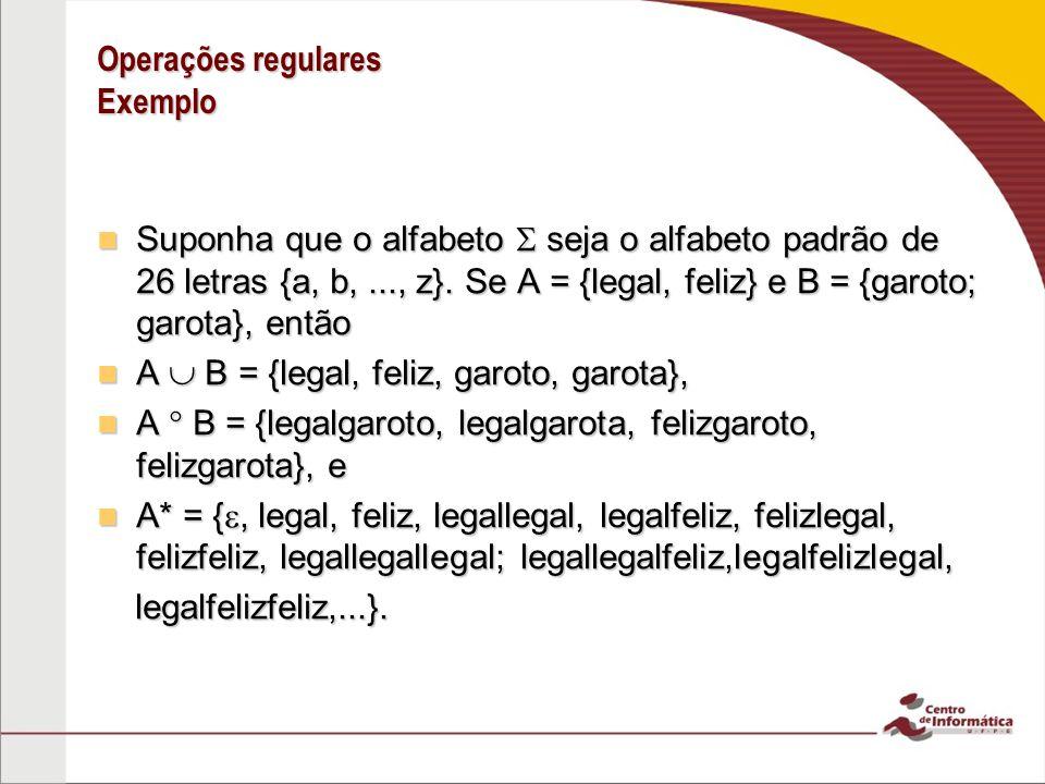 Operações regulares Exemplo Suponha que o alfabeto seja o alfabeto padrão de 26 letras {a, b,..., z}. Se A = {legal, feliz} e B = {garoto; garota}, en