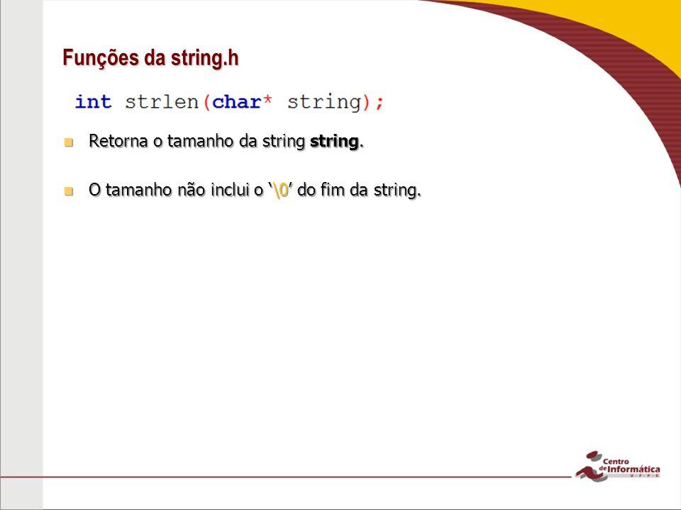 Funções da string.h Retorna o tamanho da string string. Retorna o tamanho da string string. O tamanho não inclui o \0 do fim da string. O tamanho não
