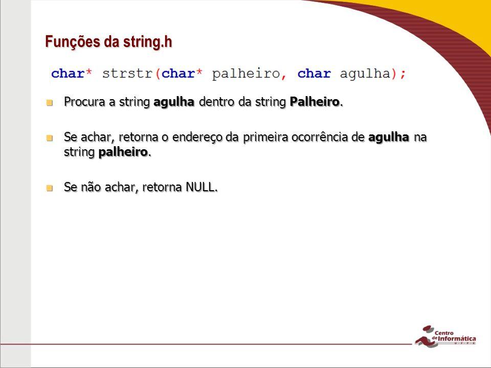 Funções da string.h Procura a string agulha dentro da string Palheiro. Procura a string agulha dentro da string Palheiro. Se achar, retorna o endereço