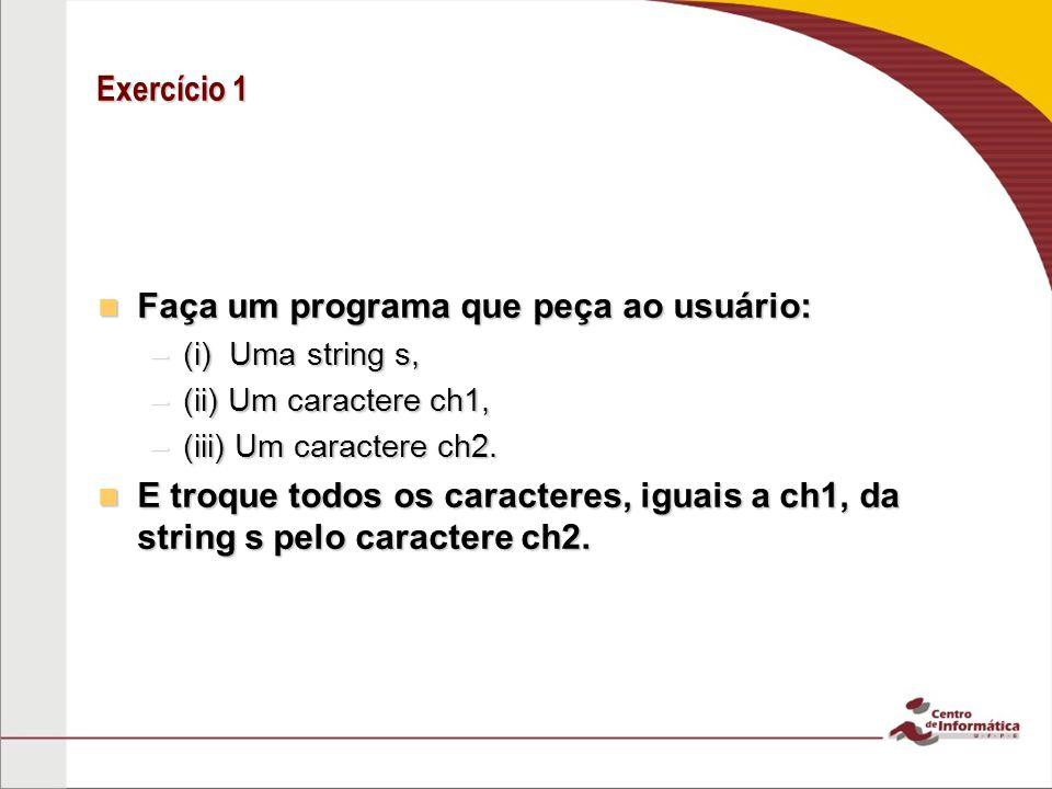 Exercício 1 Faça um programa que peça ao usuário: Faça um programa que peça ao usuário: –(i) Uma string s, –(ii) Um caractere ch1, –(iii) Um caractere