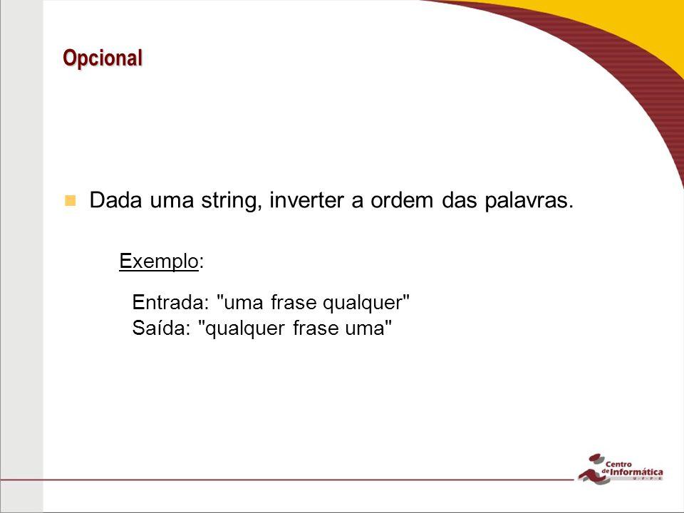 Opcional Dada uma string, inverter a ordem das palavras. – –Exemplo: Entrada: