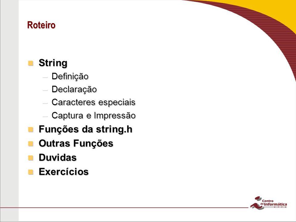 Roteiro String String –Definição –Declaração –Caracteres especiais –Captura e Impressão Funções da string.h Funções da string.h Outras Funções Outras