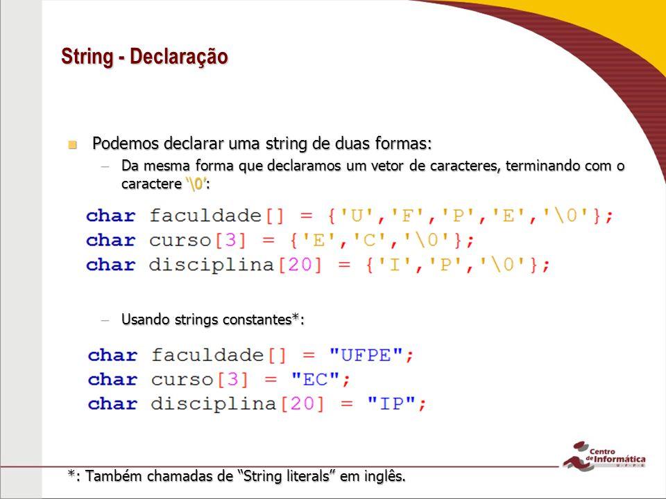 String - Declaração Podemos declarar uma string de duas formas: Podemos declarar uma string de duas formas: –Da mesma forma que declaramos um vetor de
